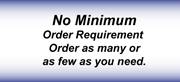No Minimum Order Requirement  Order as many or as few as you need.