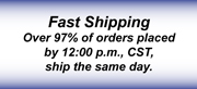 Fast Shipping Over 97% of orders placed by 12:00 p.m., CST, ship the same day.