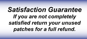 Satisfaction Guarantee If you are not completely satisfied return your unused patches for a full refund.